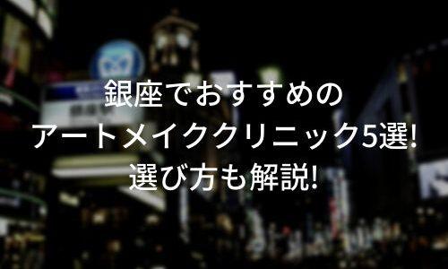 銀座のアートメイクおすすめ8選!選び方も解説!【医師監修】